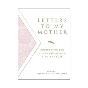 Letters To My Mother: Tributes to the Women Who Give Us Life--and Love
